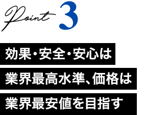 Point3 効果・安全・安心は業界最高水準、価格は業界最安値を目指す