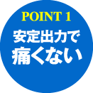 POINT1:安定出力で痛くない