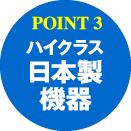 POINT3:ハイクラス日本製機器
