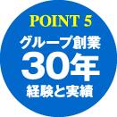 POINT5:グループ創業30年経験と実績